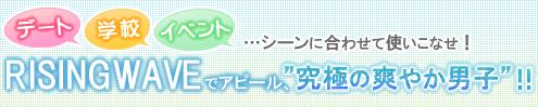 デート・学校・イベント...シーンに合わせて使いこなせ!RISINGWAVEでアピール、″究極の爽やか男子″!!